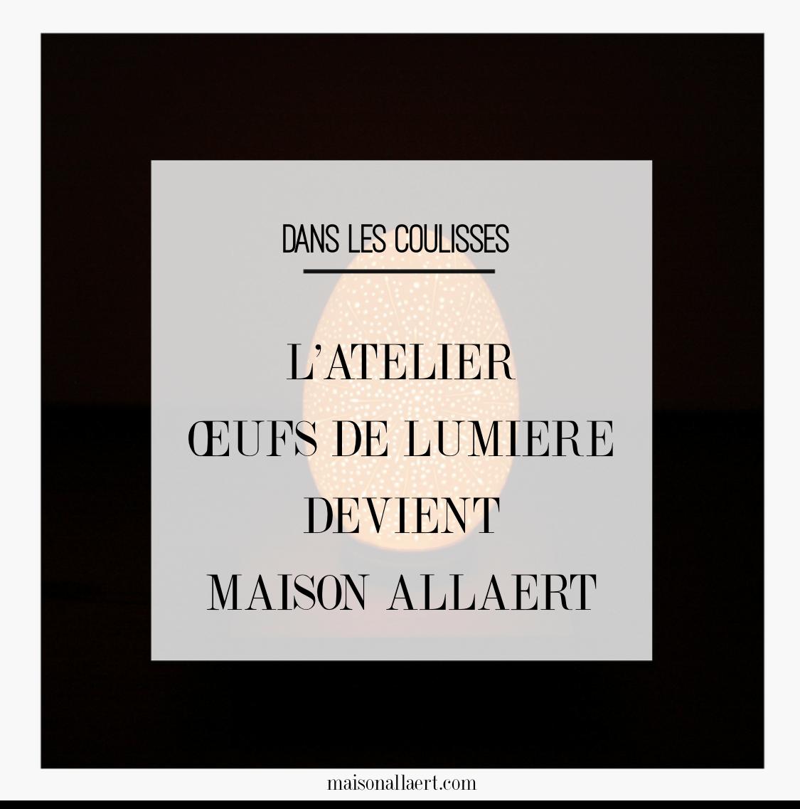 L'atelier des Oeufs de Lumière change de nom et devient Maison Allaert (mais on continue à graver des oeufs d'autruche et d'émeu).